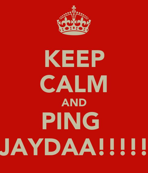 KEEP CALM AND PING  JAYDAA!!!!!