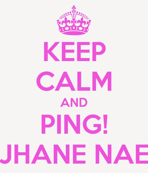 KEEP CALM AND PING! JHANE NAE