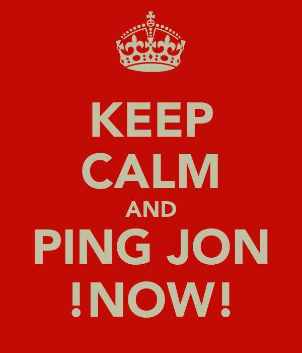 KEEP CALM AND PING JON !NOW!