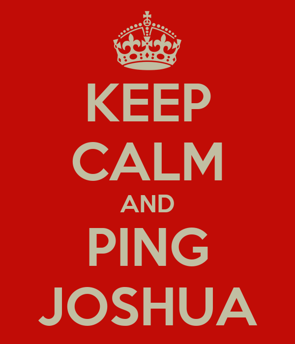 KEEP CALM AND PING JOSHUA