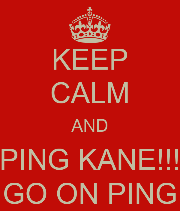 KEEP CALM AND PING KANE!!! ...GO ON PING!!!
