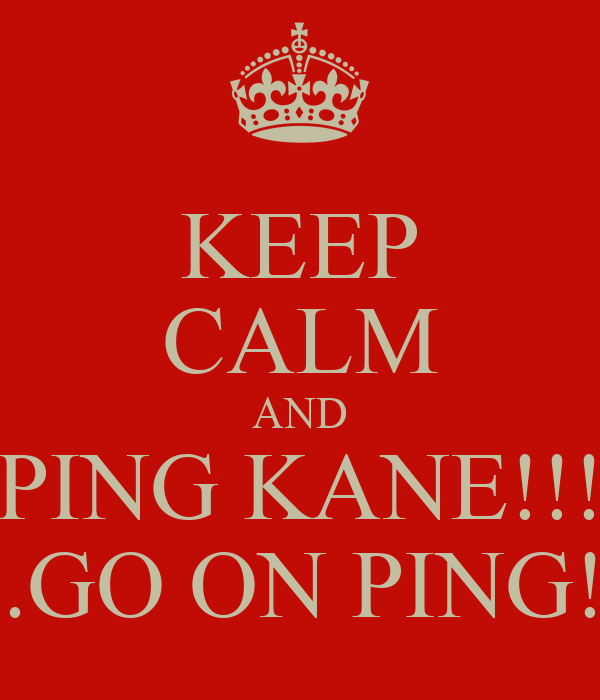 KEEP CALM AND PING KANE!!! ....GO ON PING!!!