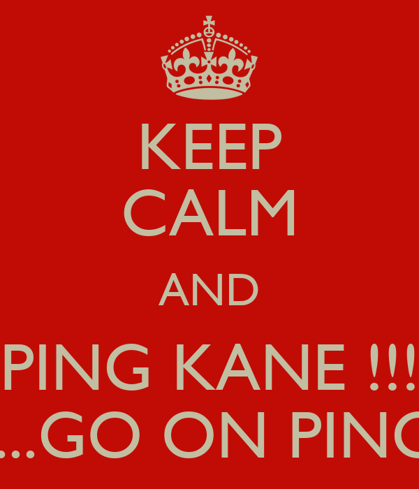 KEEP CALM AND PING KANE !!! ....GO ON PING
