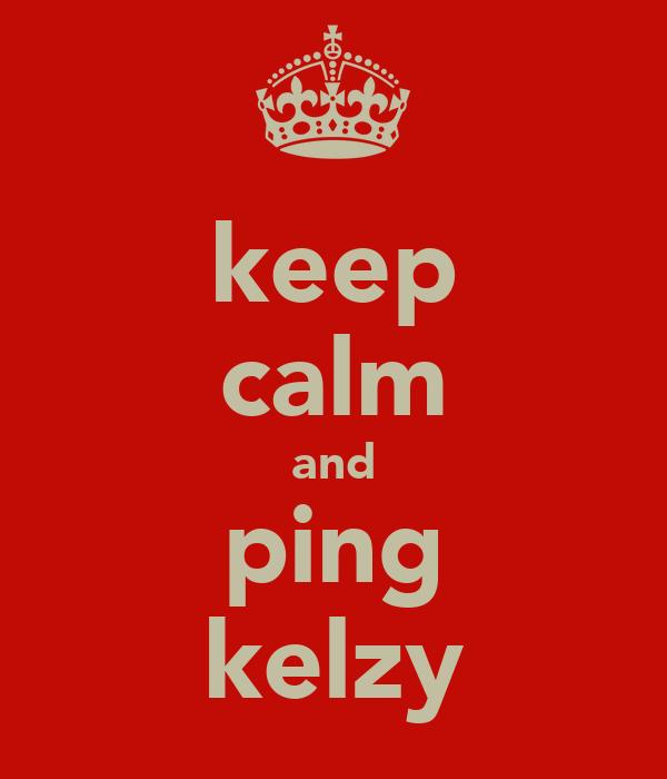 keep calm and ping kelzy