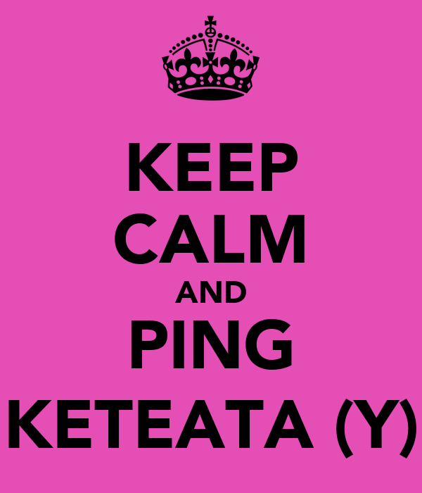 KEEP CALM AND PING KETEATA (Y)