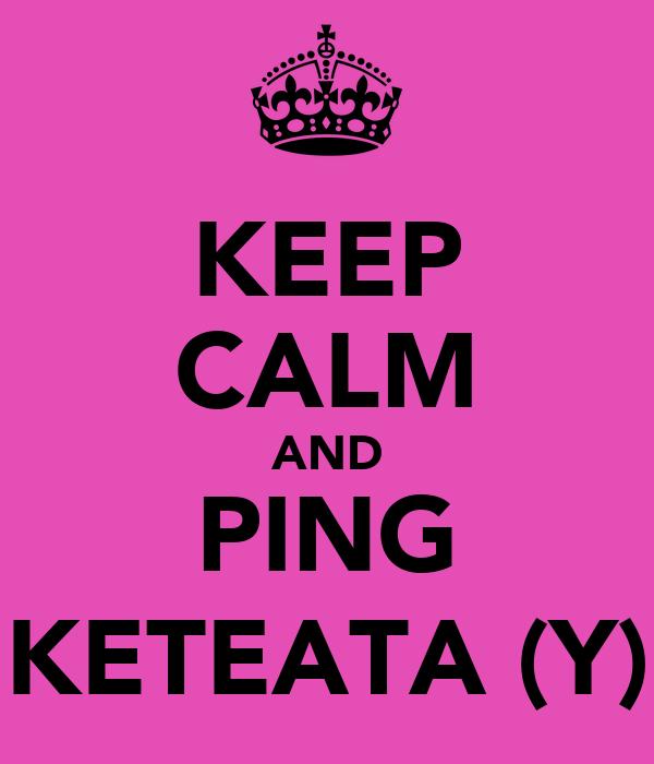 KEEP CALM AND PING KETEATA (Y)