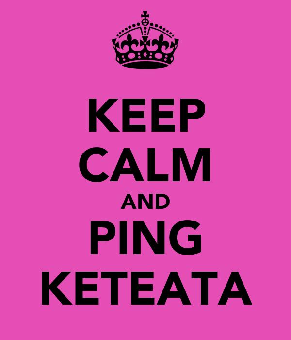 KEEP CALM AND PING KETEATA