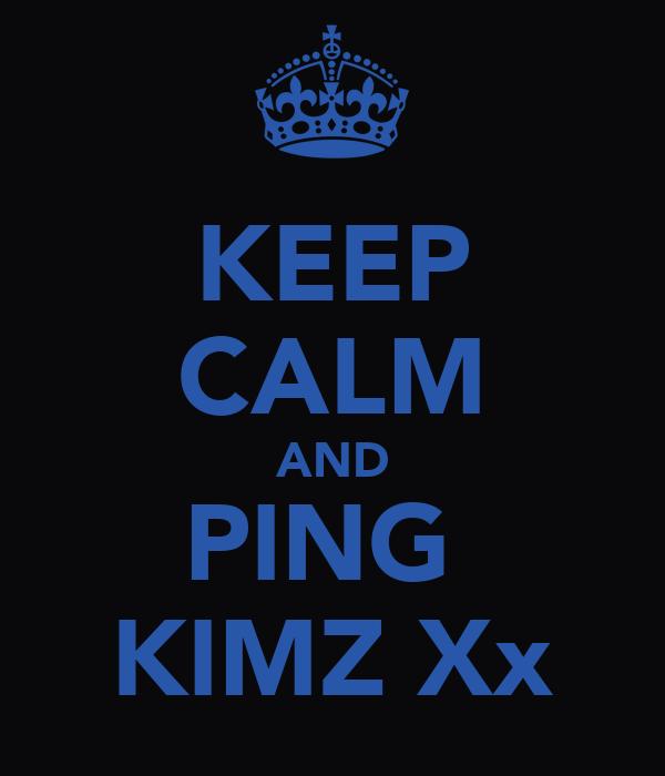 KEEP CALM AND PING  KIMZ Xx