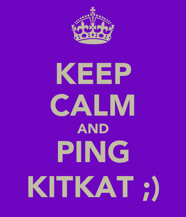 KEEP CALM AND PING KITKAT ;)