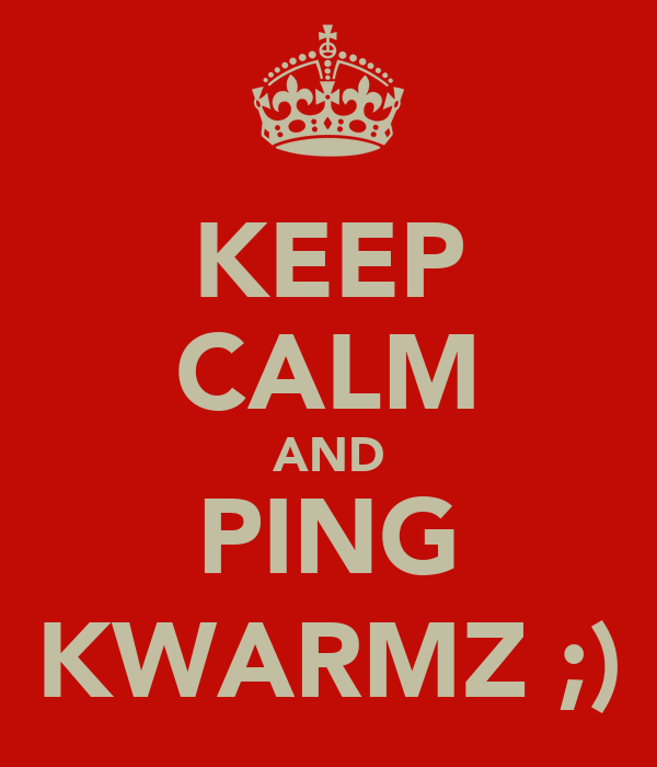 KEEP CALM AND PING KWARMZ ;)