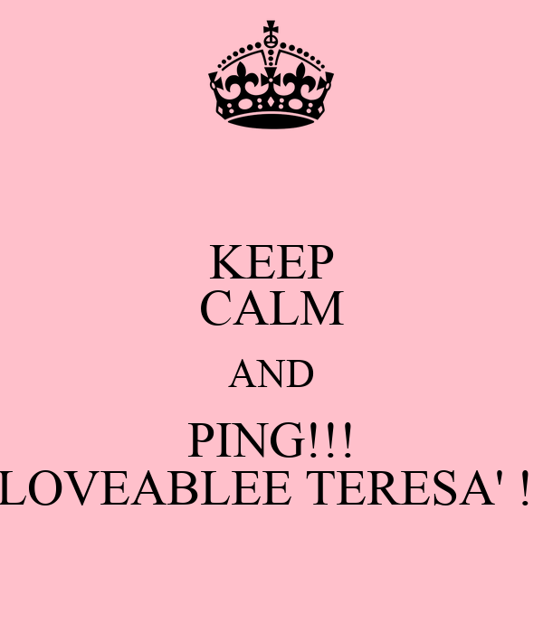 KEEP CALM AND PING!!! LOVEABLEE TERESA' !