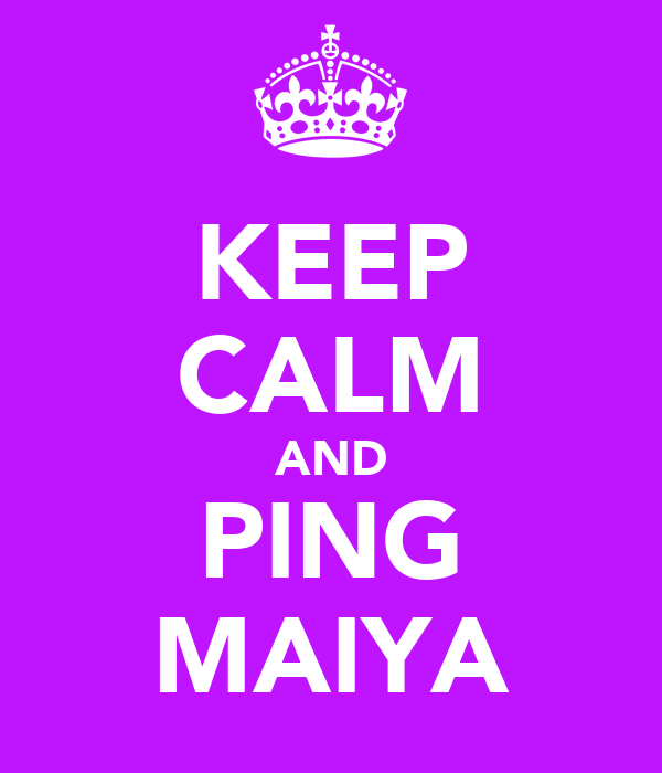 KEEP CALM AND PING MAIYA