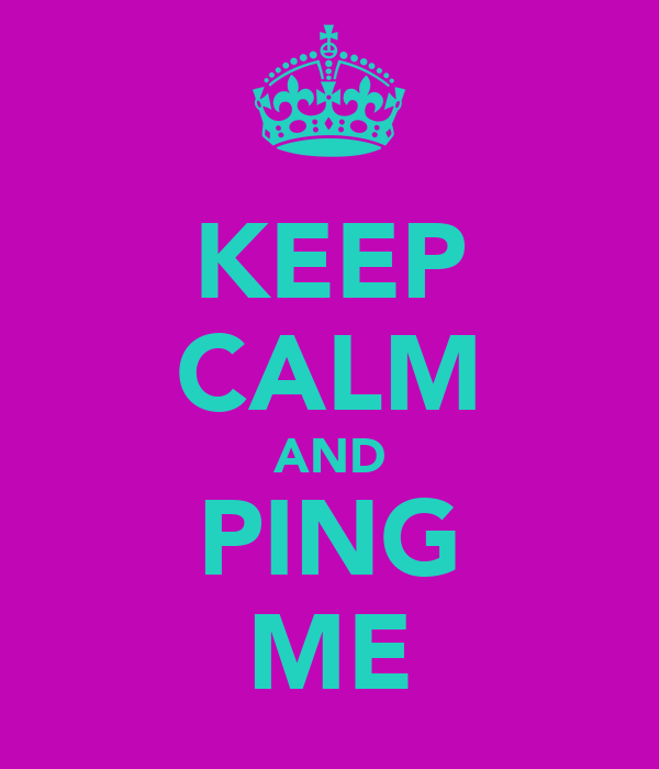 KEEP CALM AND PING ME