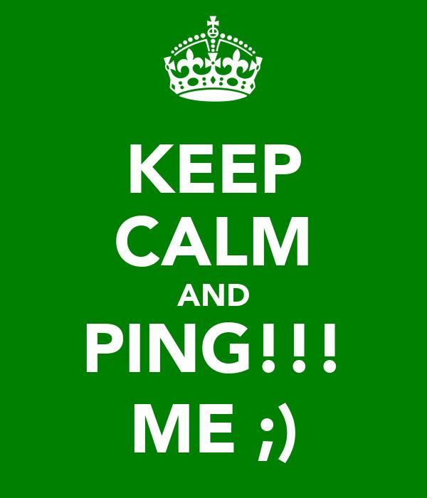 KEEP CALM AND PING!!! ME ;)
