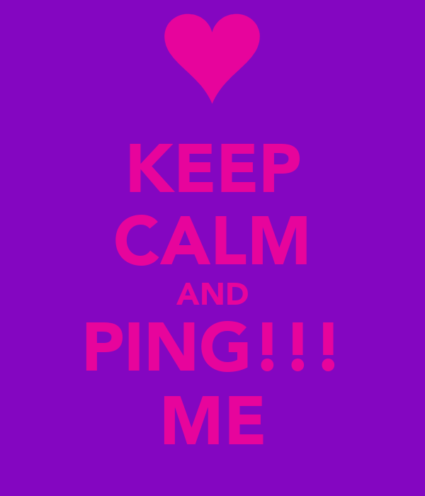 KEEP CALM AND PING!!! ME