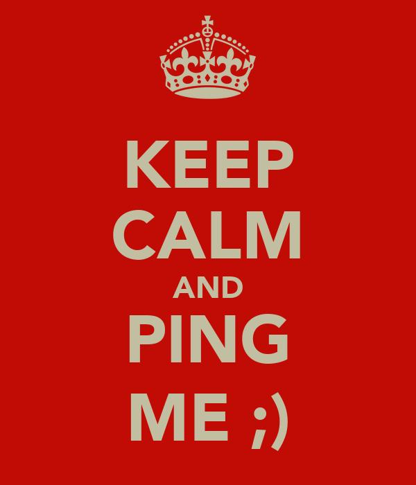 KEEP CALM AND PING ME ;)