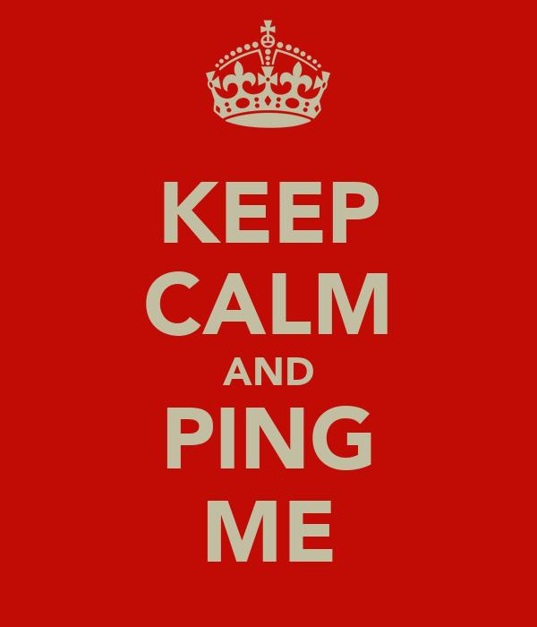 KEEP CALM AND PING ME