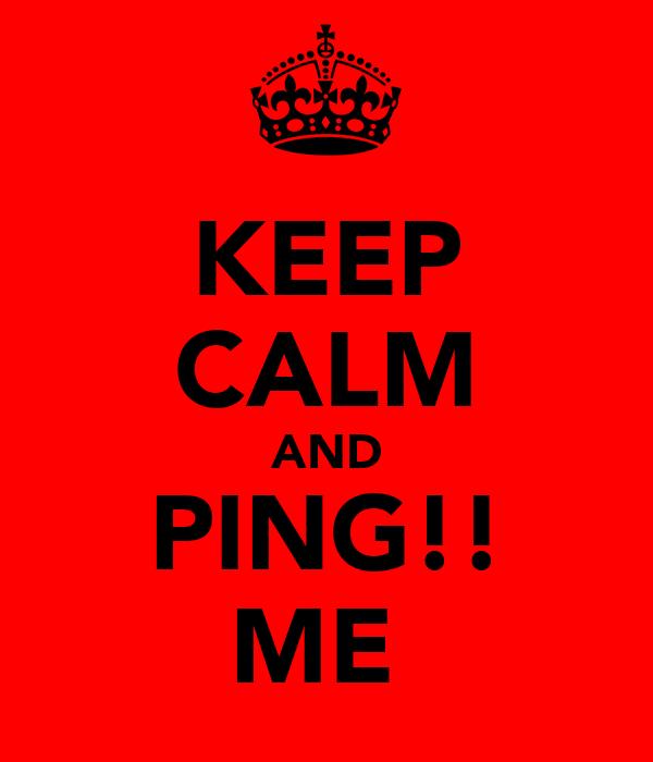 KEEP CALM AND PING!! ME