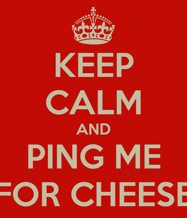 KEEP CALM AND PING ME FOR CHEESE