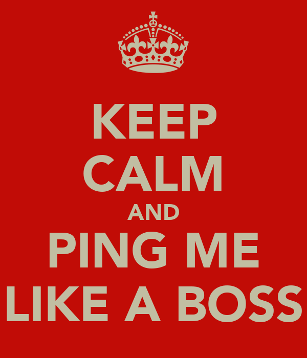 KEEP CALM AND PING ME LIKE A BOSS