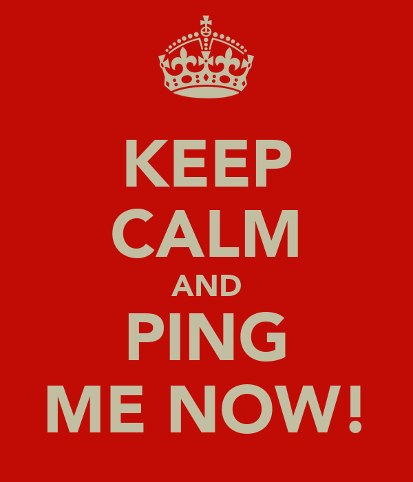 KEEP CALM AND PING ME NOW!