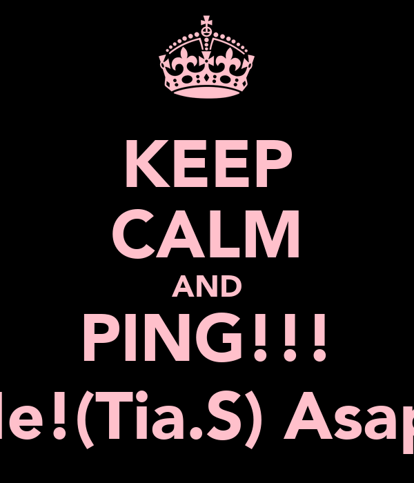 KEEP CALM AND PING!!! Me!(Tia.S) Asap!