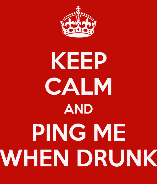 KEEP CALM AND PING ME WHEN DRUNK