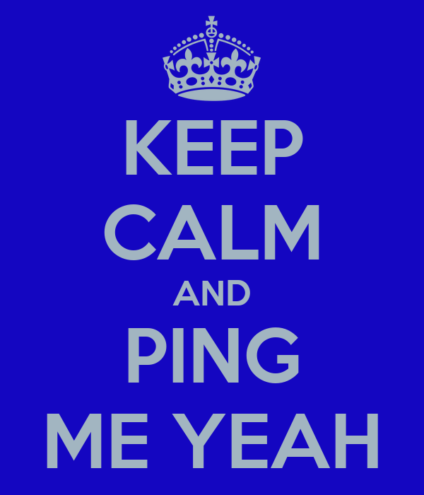 KEEP CALM AND PING ME YEAH