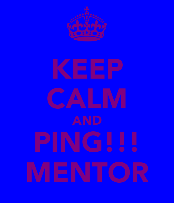 KEEP CALM AND PING!!! MENTOR