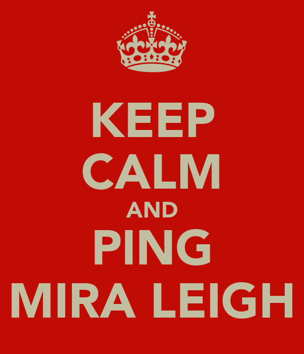 KEEP CALM AND PING MIRA LEIGH