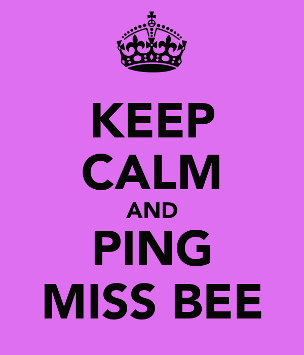 KEEP CALM AND PING MISS BEE