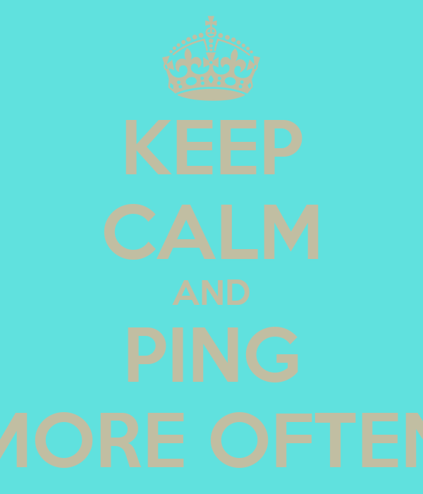 KEEP CALM AND PING MORE OFTEN