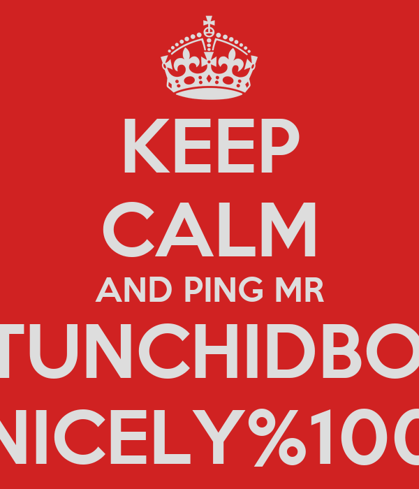 KEEP CALM AND PING MR STUNCHIDBOY NICELY%100