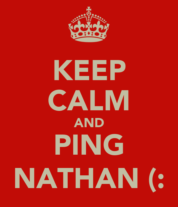 KEEP CALM AND PING NATHAN (: