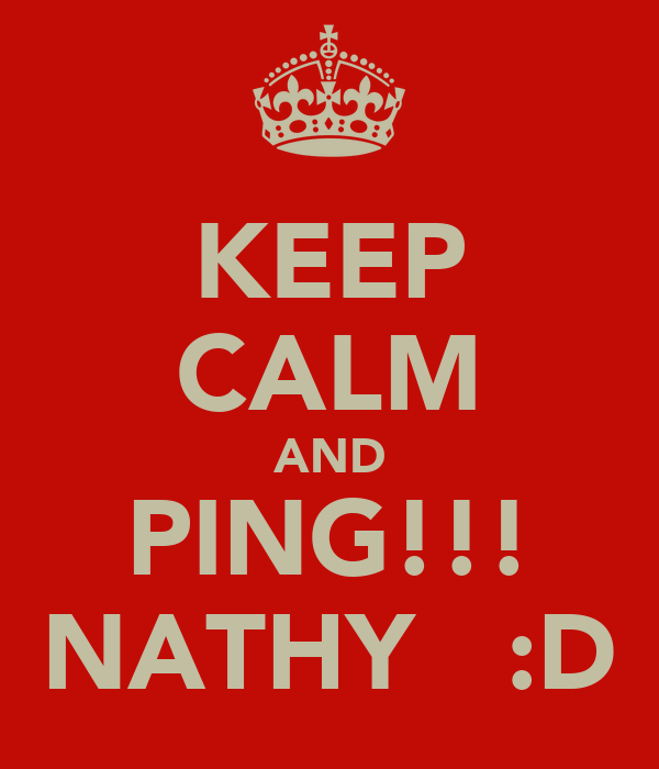 KEEP CALM AND PING!!! NATHY   :D