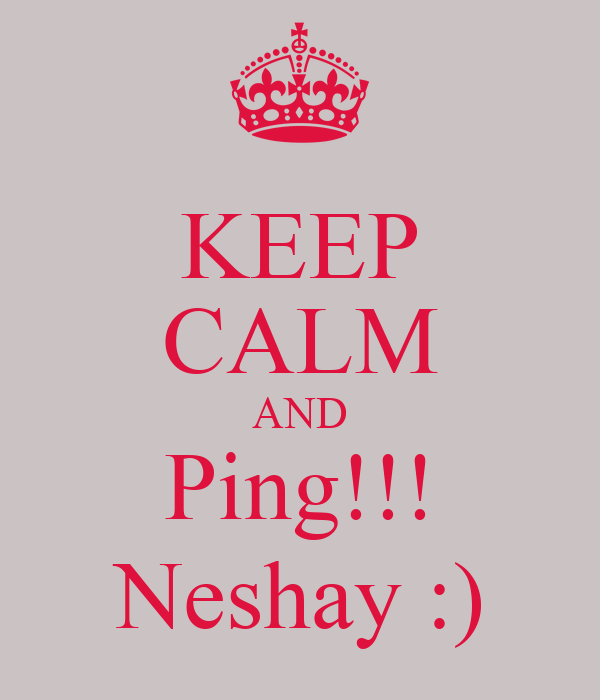 KEEP CALM AND Ping!!! Neshay :)