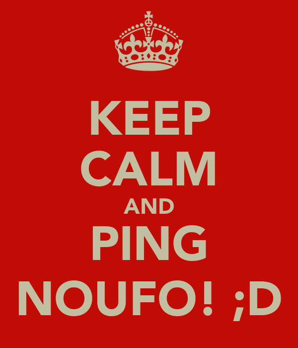 KEEP CALM AND PING NOUFO! ;D