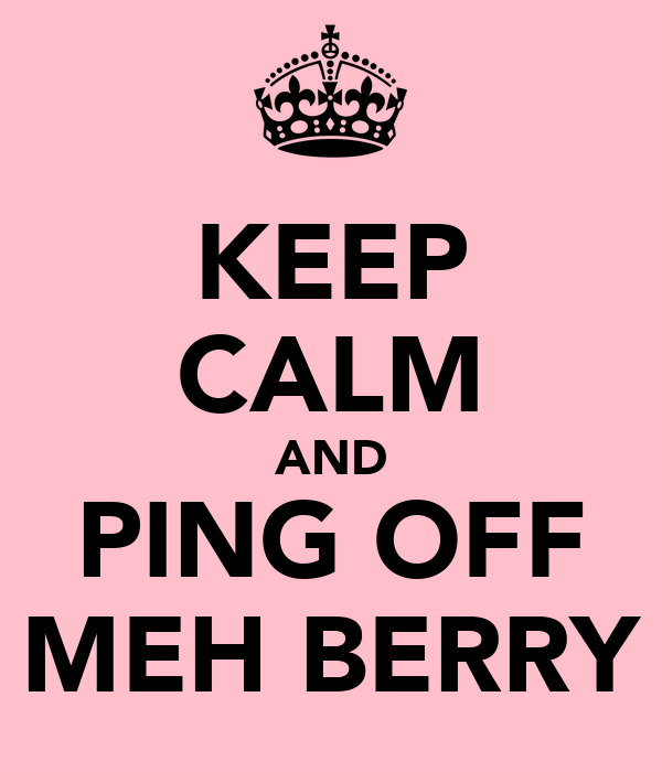 KEEP CALM AND PING OFF MEH BERRY