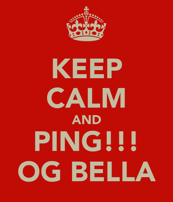KEEP CALM AND PING!!! OG BELLA