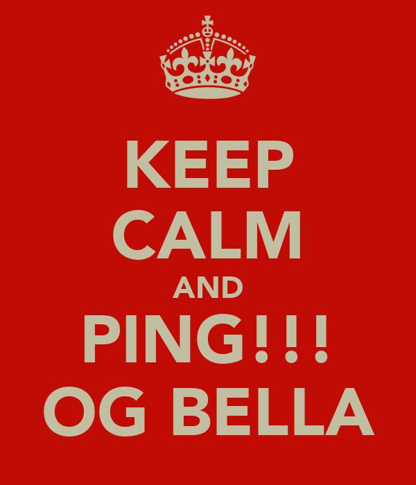 KEEP CALM AND PING!!! OG BELLA