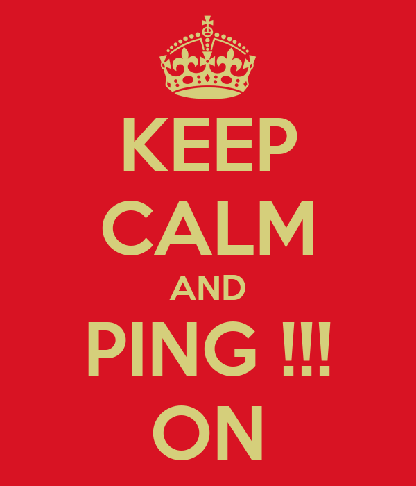 KEEP CALM AND PING !!! ON