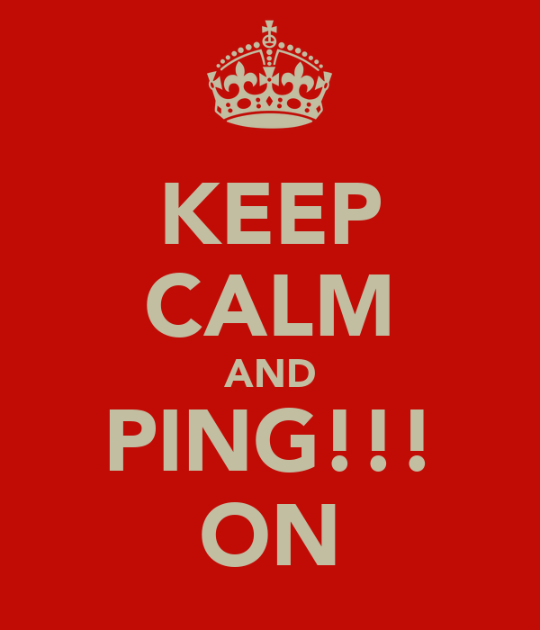 KEEP CALM AND PING!!! ON