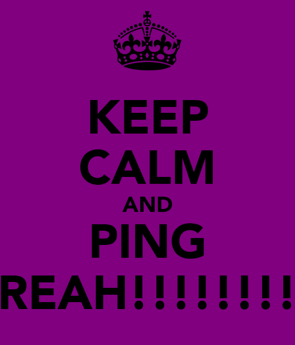 KEEP CALM AND PING REAH!!!!!!!!
