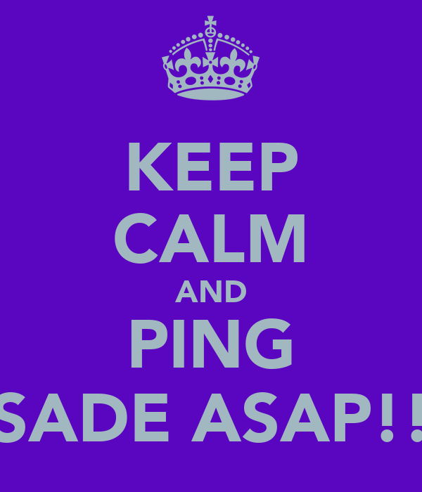 KEEP CALM AND PING SADE ASAP!!