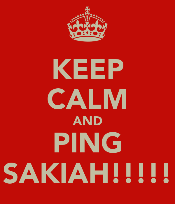 KEEP CALM AND PING SAKIAH!!!!!