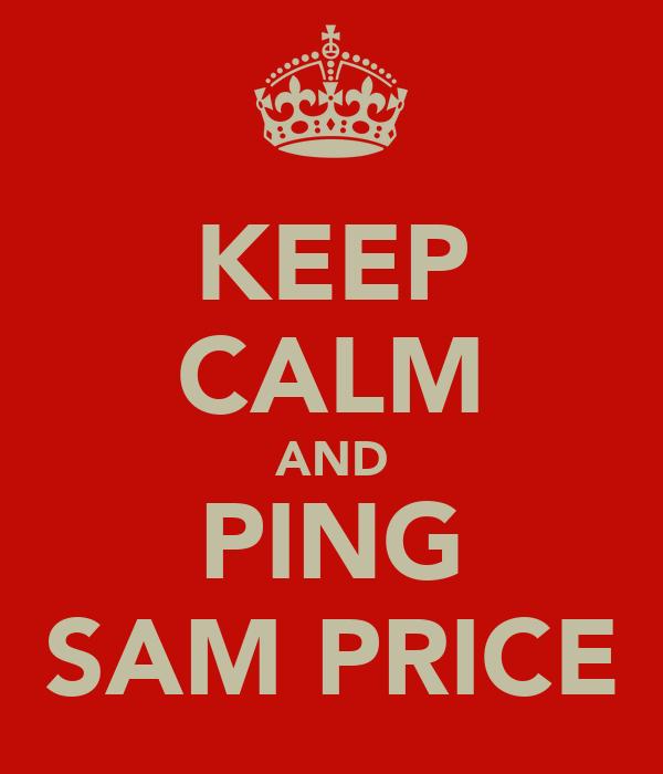 KEEP CALM AND PING SAM PRICE