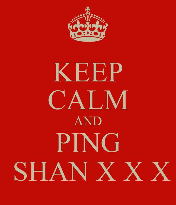 KEEP CALM AND PING  SHAN X X X