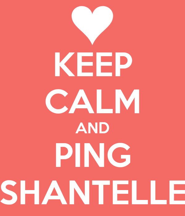 KEEP CALM AND PING SHANTELLE