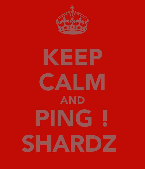 KEEP CALM AND PING ! SHARDZ