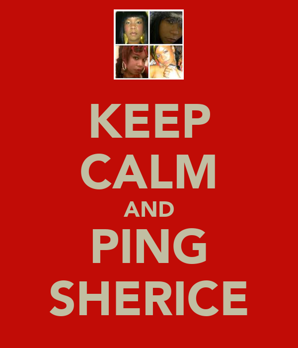KEEP CALM AND PING SHERICE